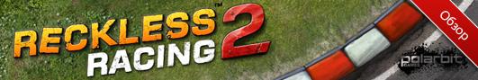 Обзор приложений - Reckless Racing 2 - Лучшие гонки от Polarbit